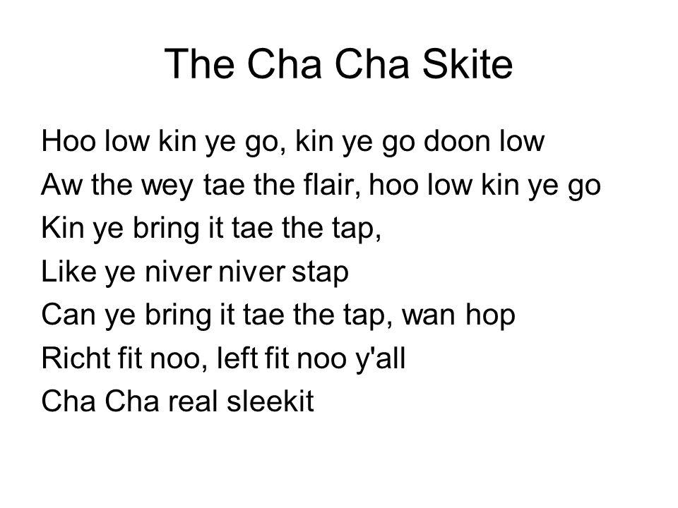 The Cha Cha Skite Hoo low kin ye go, kin ye go doon low Aw the wey tae the flair, hoo low kin ye go Kin ye bring it tae the tap, Like ye niver niver s