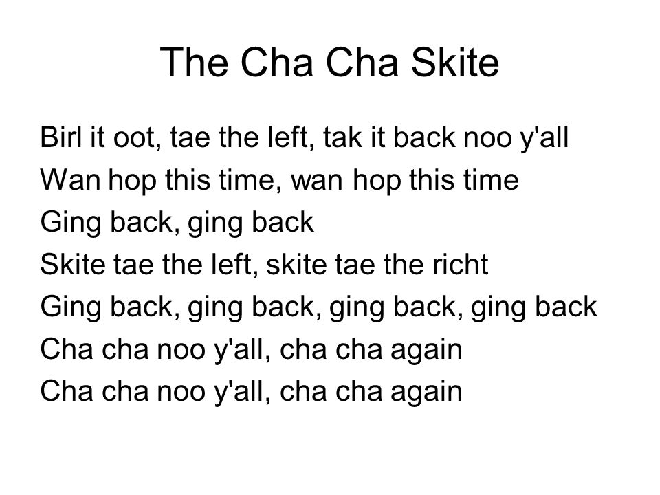The Cha Cha Skite Birl it oot, tae the left, tak it back noo y'all Wan hop this time, wan hop this time Ging back, ging back Skite tae the left, skite
