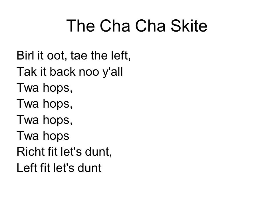The Cha Cha Skite Birl it oot, tae the left, Tak it back noo y'all Twa hops, Twa hops Richt fit let's dunt, Left fit let's dunt