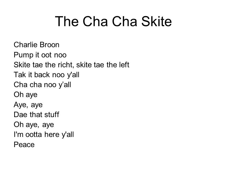 The Cha Cha Skite Charlie Broon Pump it oot noo Skite tae the richt, skite tae the left Tak it back noo y'all Cha cha noo y'all Oh aye Aye, aye Dae th