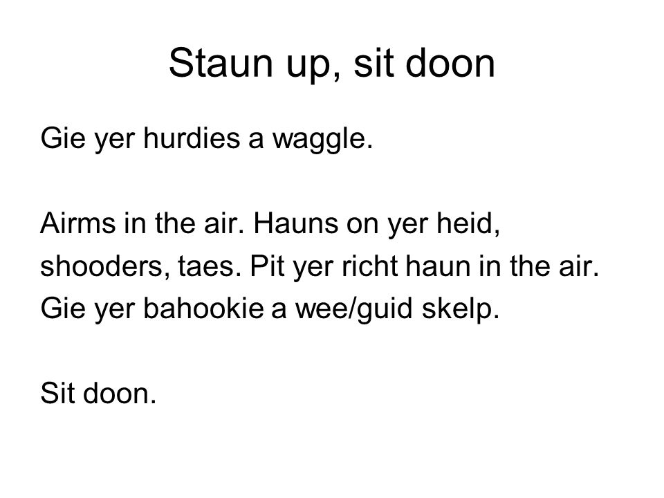 Staun up, sit doon Gie yer hurdies a waggle. Airms in the air. Hauns on yer heid, shooders, taes. Pit yer richt haun in the air. Gie yer bahookie a we