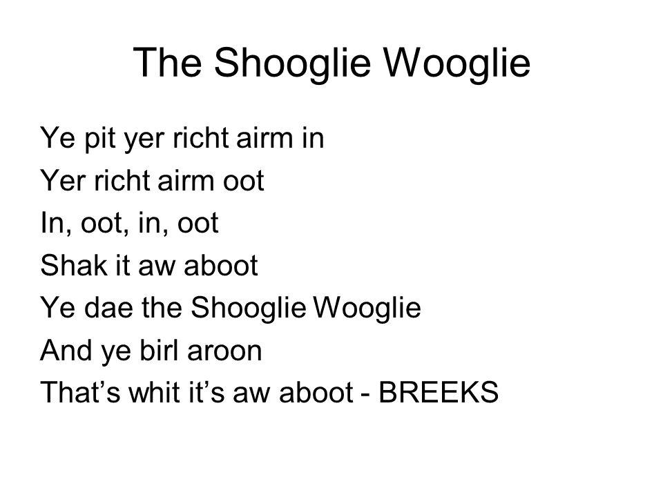 The Shooglie Wooglie Ye pit yer richt airm in Yer richt airm oot In, oot, in, oot Shak it aw aboot Ye dae the Shooglie Wooglie And ye birl aroon That'