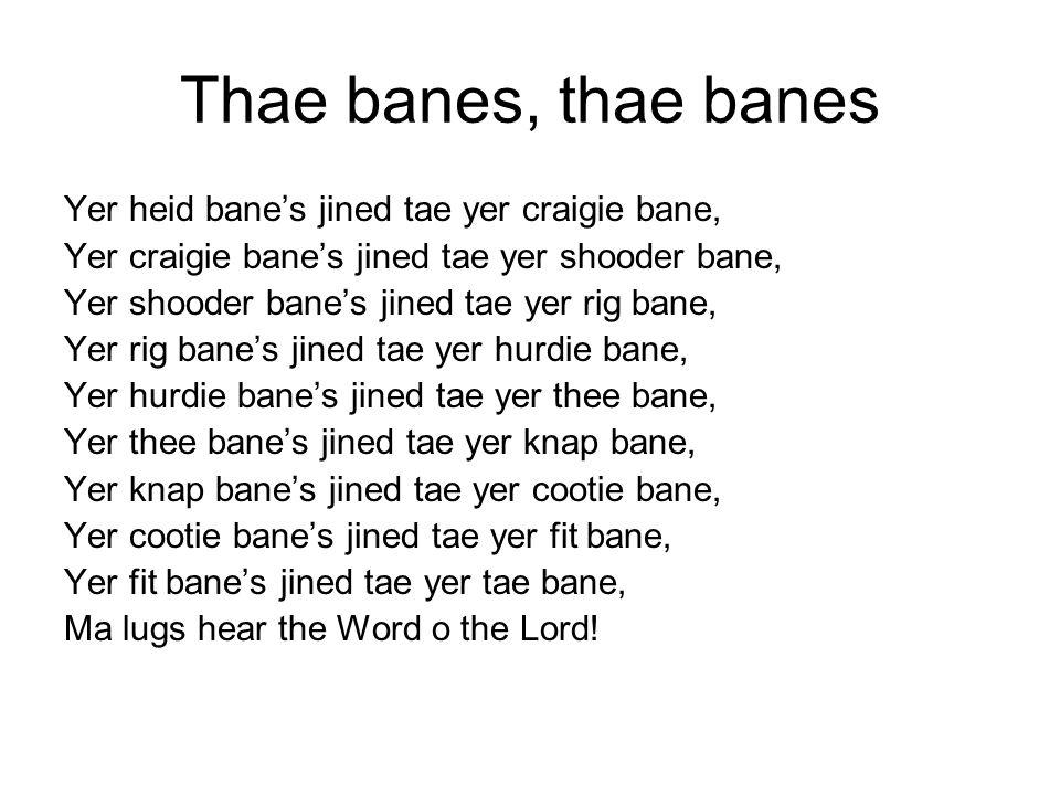 Thae banes, thae banes Yer heid bane's jined tae yer craigie bane, Yer craigie bane's jined tae yer shooder bane, Yer shooder bane's jined tae yer rig