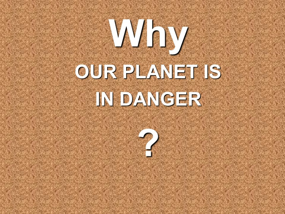 Why OUR PLANET IS IN DANGER