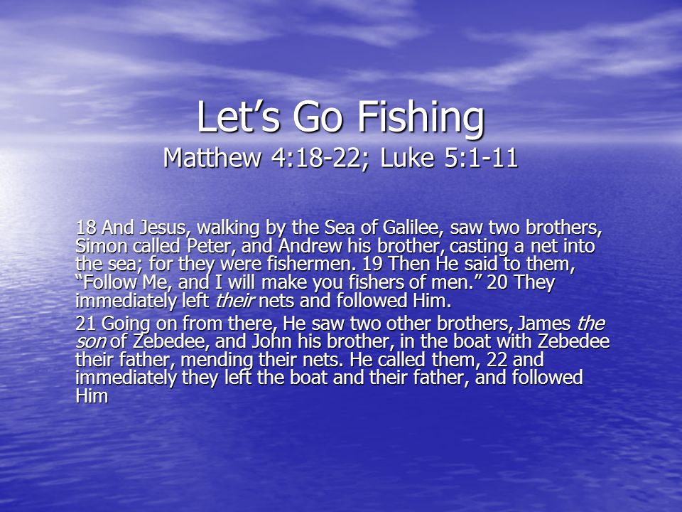 Let's Go Fishing Matthew 4:18-22; Luke 5:1-11 18 And Jesus, walking by the Sea of Galilee, saw two brothers, Simon called Peter, and Andrew his brothe