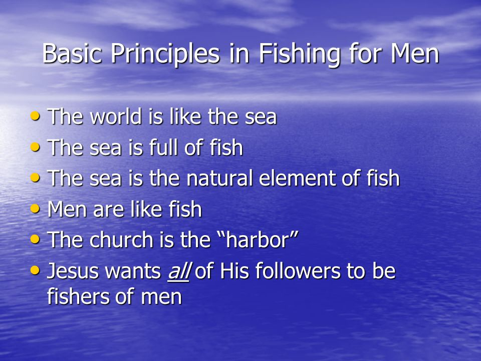 Basic Principles in Fishing for Men The world is like the sea The world is like the sea The sea is full of fish The sea is full of fish The sea is the