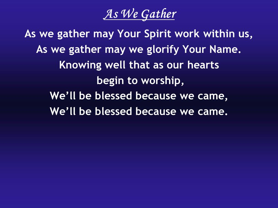 As we gather may Your Spirit work within us, As we gather may we glorify Your Name.