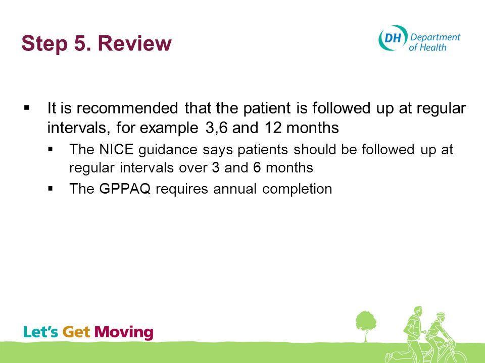 Step 5. Review  It is recommended that the patient is followed up at regular intervals, for example 3,6 and 12 months  The NICE guidance says patien