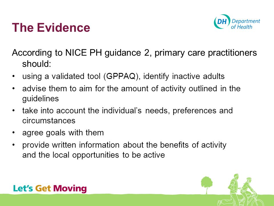 The Evidence According to NICE PH guidance 2, primary care practitioners should: using a validated tool (GPPAQ), identify inactive adults advise them