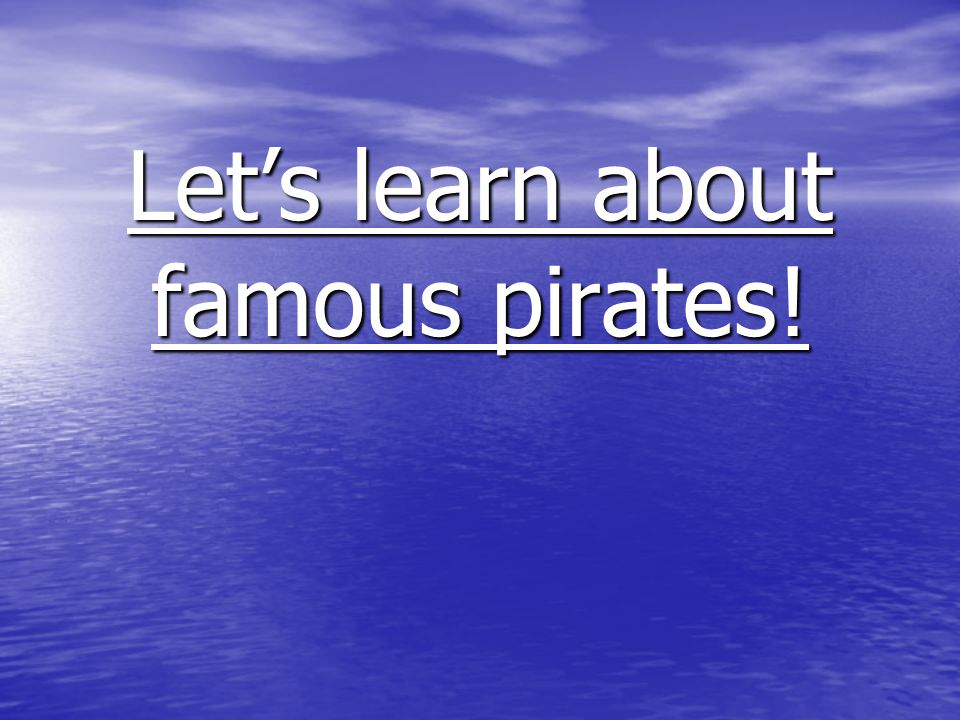 Famous pirates There are quite a few famous pirates that we can learn about.