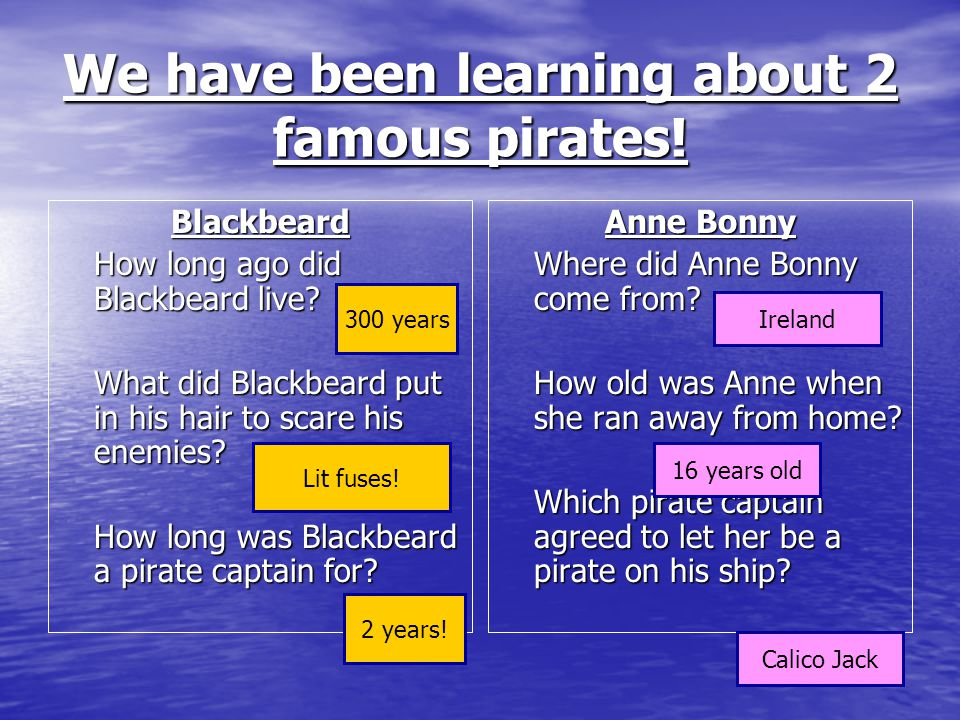 We have been learning about 2 famous pirates. Blackbeard How long ago did Blackbeard live.