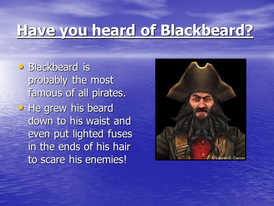 Have you heard of Blackbeard. Blackbeard is probably the most famous of all pirates.