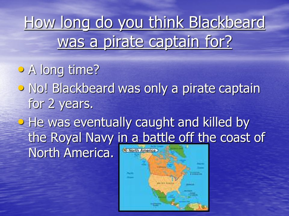 How long do you think Blackbeard was a pirate captain for.