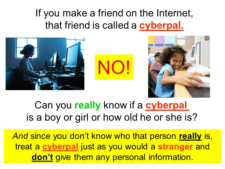 And since you don't know who that person really is, treat a cyberpal just as you would a stranger and don't give them any personal information.