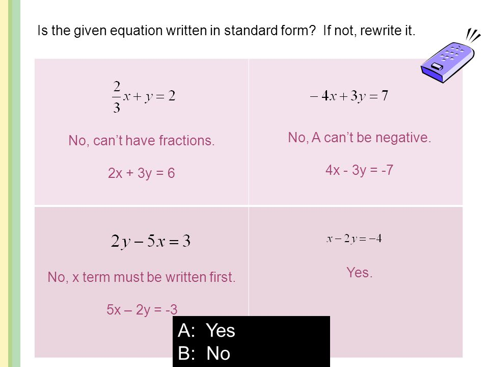 Is the given equation written in standard form? If not, rewrite it. A: Yes B: No No, can't have fractions. 2x + 3y = 6 No, A can't be negative. 4x - 3