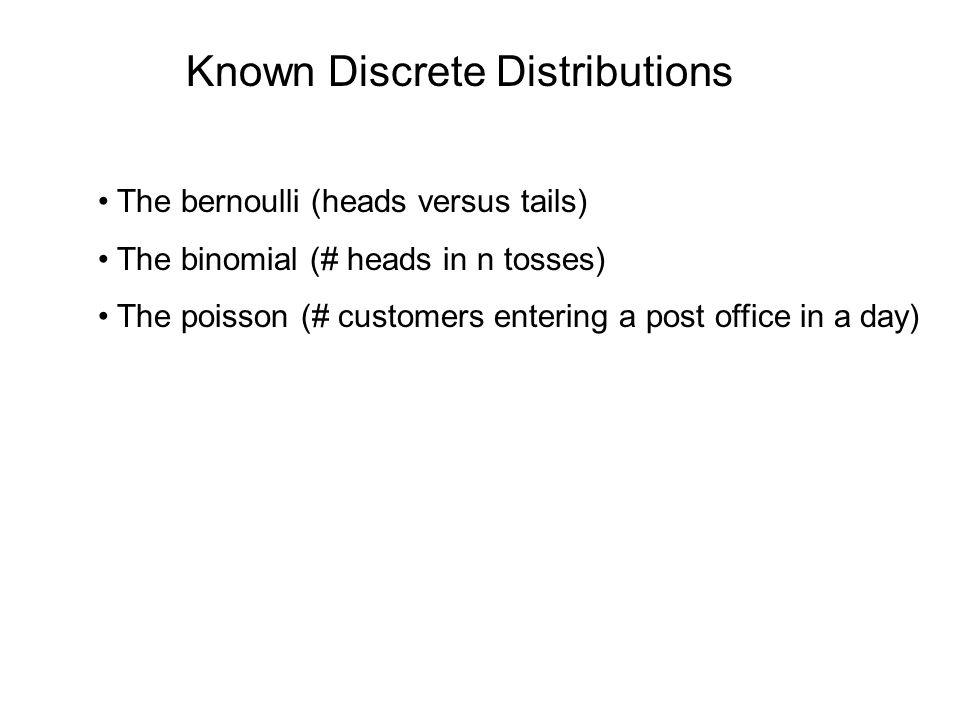Known Discrete Distributions The bernoulli (heads versus tails) The binomial (# heads in n tosses) The poisson (# customers entering a post office in a day)