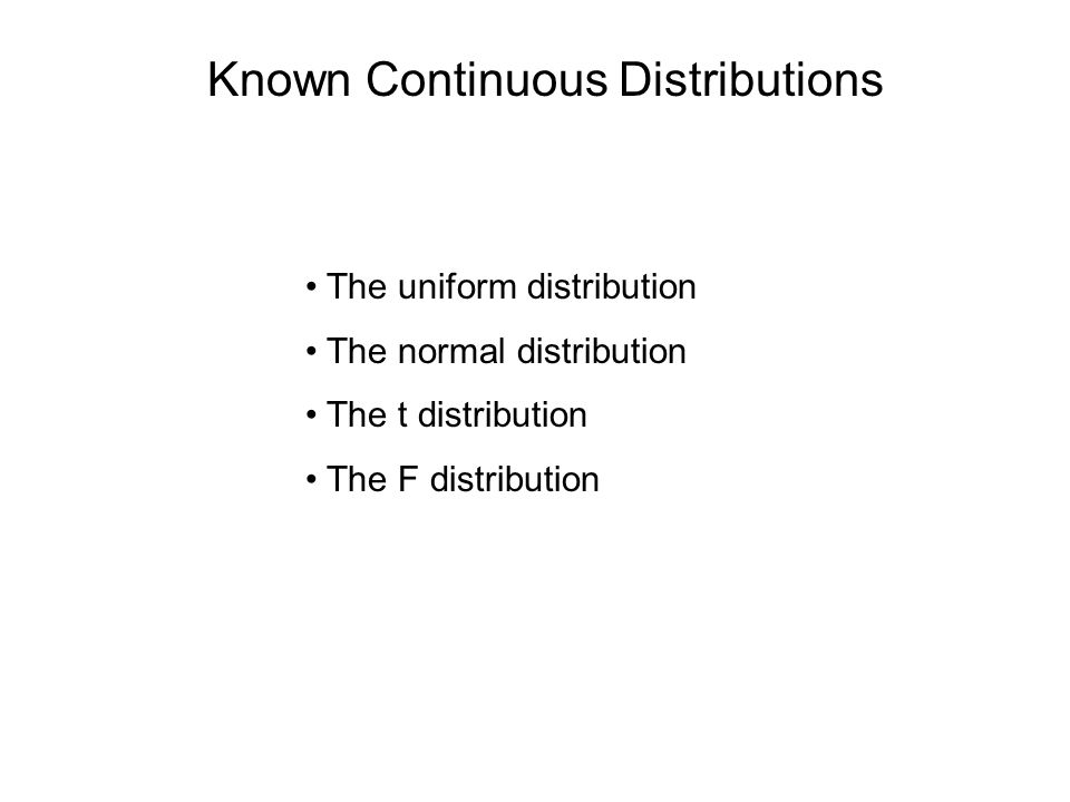 Known Continuous Distributions The uniform distribution The normal distribution The t distribution The F distribution