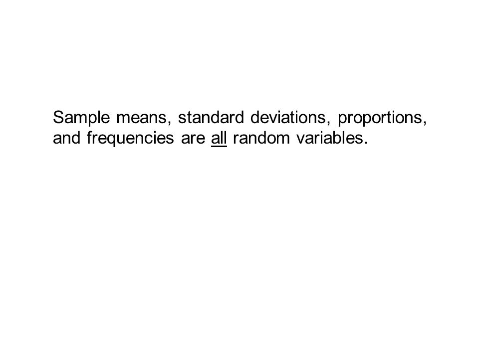 Sample means, standard deviations, proportions, and frequencies are all random variables.