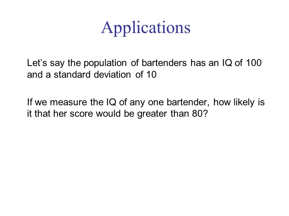 Let's say the population of bartenders has an IQ of 100 and a standard deviation of 10 If we measure the IQ of any one bartender, how likely is it that her score would be greater than 80.