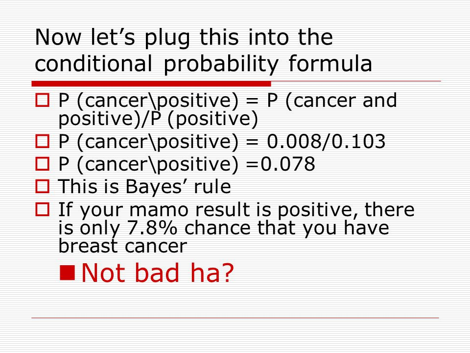 Let's draw a map. Cancer No Cancer P =0.99 P = 0.01 Positive, P = 0.8 Negative, P =0.2 Positive, P=0.096 Negative, P = 0.904  P (cancer and positive)