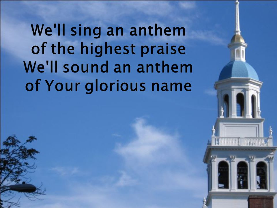 We ll sing an anthem of the highest praise We ll sound an anthem of Your glorious name