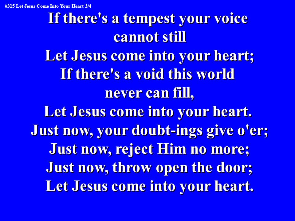 If there s a tempest your voice cannot still Let Jesus come into your heart; If there s a void this world never can fill, Let Jesus come into your heart.