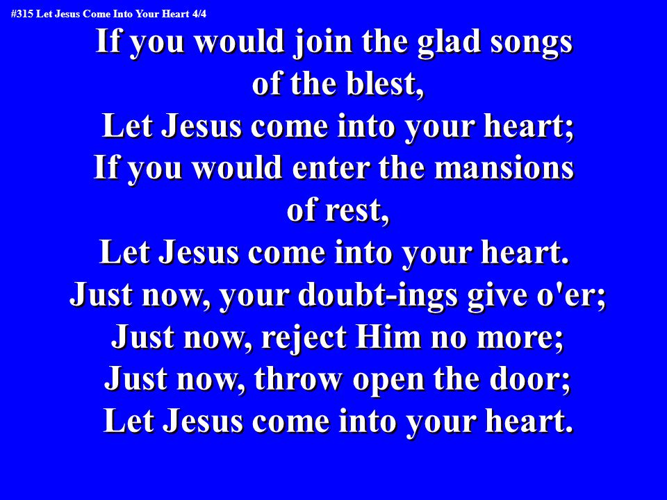 If you would join the glad songs of the blest, Let Jesus come into your heart; If you would enter the mansions of rest, Let Jesus come into your heart.