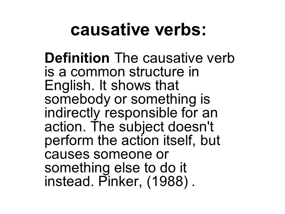causative verbs: Definition The causative verb is a common structure in English. It shows that somebody or something is indirectly responsible for an