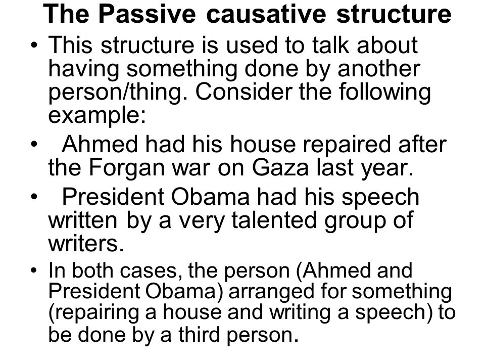 The Passive causative structure This structure is used to talk about having something done by another person/thing. Consider the following example: Ah