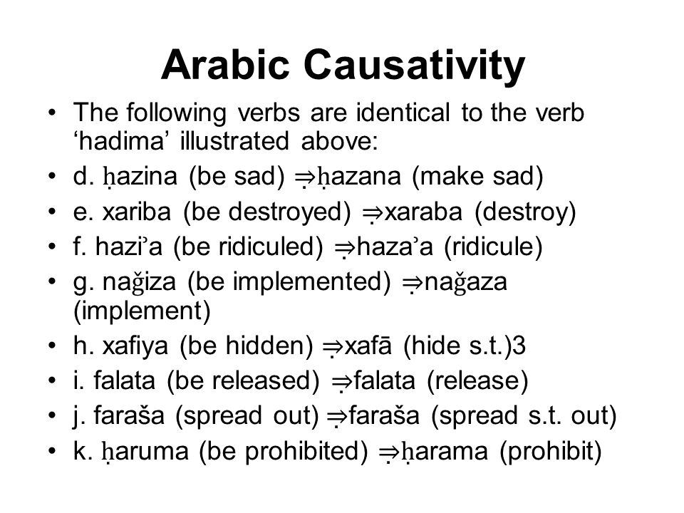 Arabic Causativity The following verbs are identical to the verb 'hadima' illustrated above: d. ḥ azina (be sad) ⇒  ḥ azana (make sad) e. xariba (be