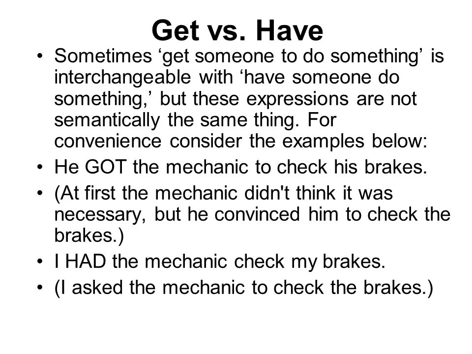 Get vs. Have Sometimes 'get someone to do something' is interchangeable with 'have someone do something,' but these expressions are not semantically t