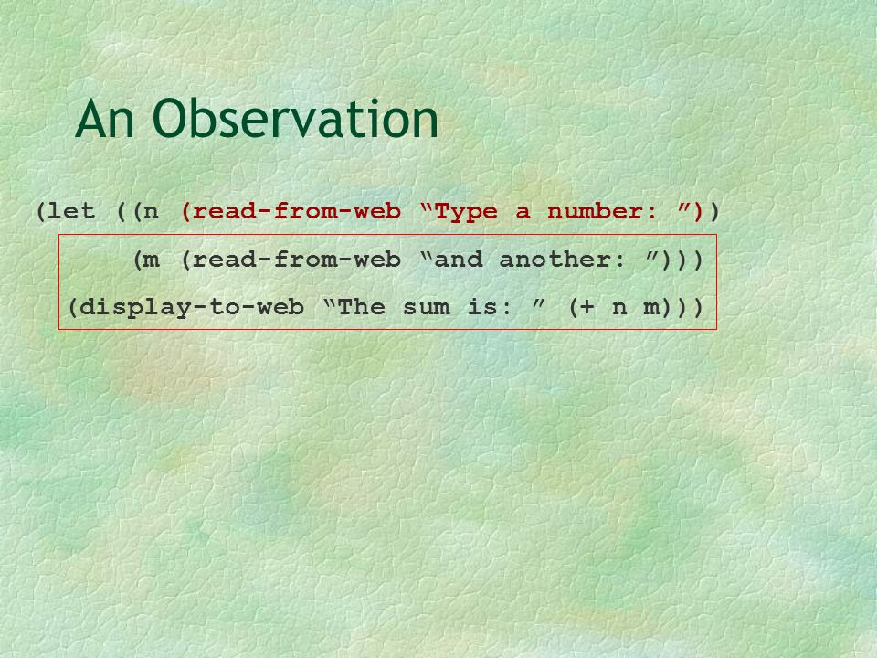 """An Observation (let ((n (read-from-web """"Type a number: """")) (m (read-from-web """"and another: """"))) (display-to-web """"The sum is: """" (+ n m)))"""
