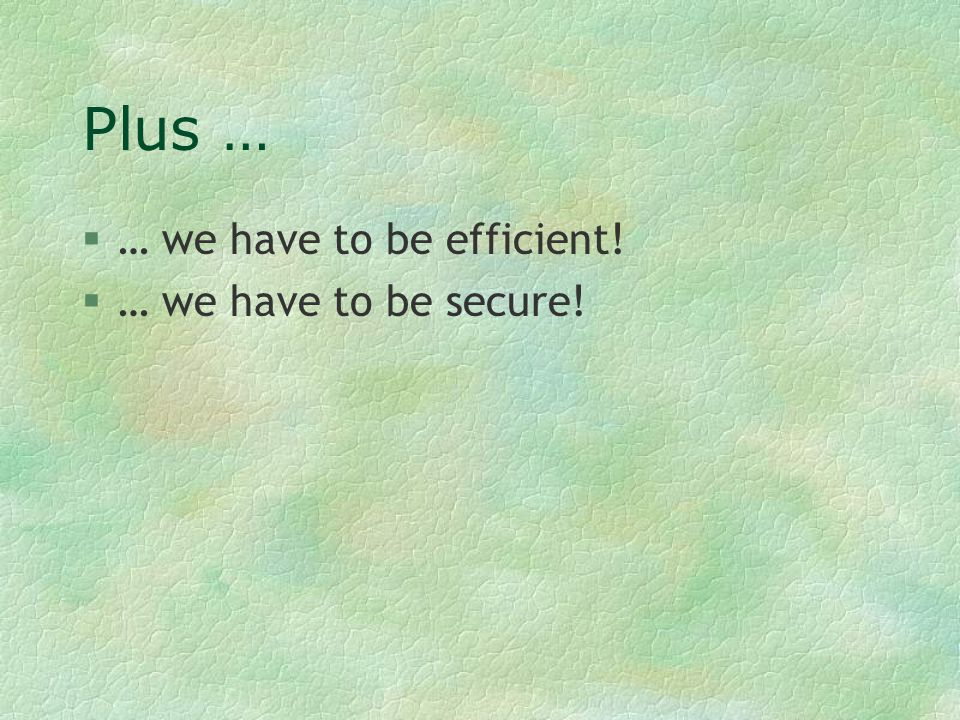 Plus … §… we have to be efficient! §… we have to be secure!