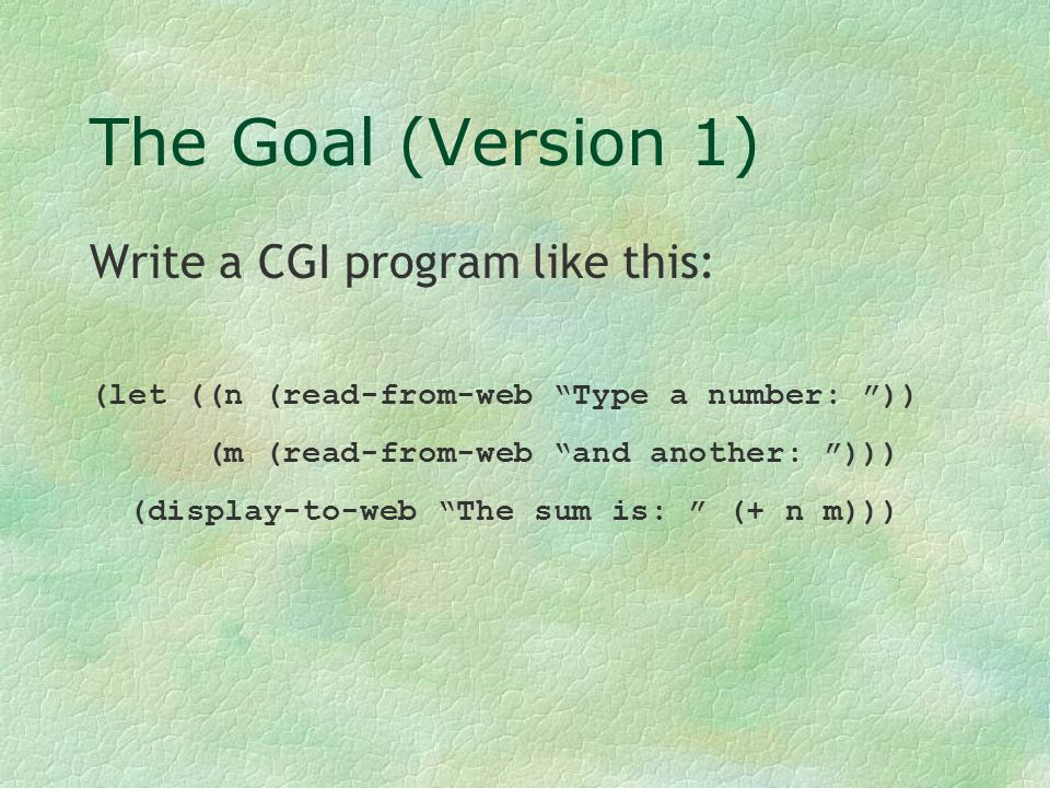 (let ((n (read-from-web Type a number: )) (m (read-from-web And another: ))) (display-to-web The sum is: (+ n m)))