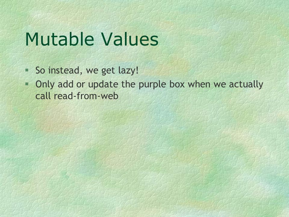 Mutable Values §So instead, we get lazy! §Only add or update the purple box when we actually call read-from-web