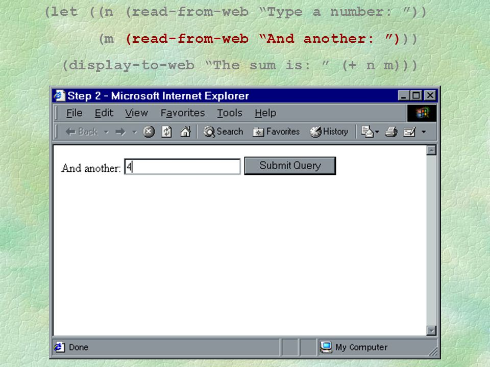 """(let ((n (read-from-web """"Type a number: """")) (m (read-from-web """"And another: """"))) (display-to-web """"The sum is: """" (+ n m)))"""