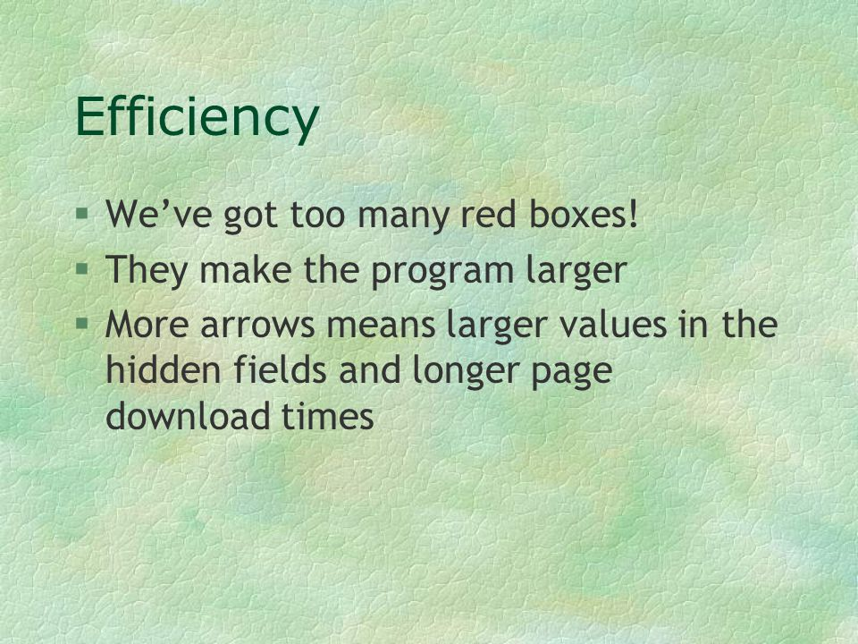 Efficiency §We've got too many red boxes! §They make the program larger §More arrows means larger values in the hidden fields and longer page download