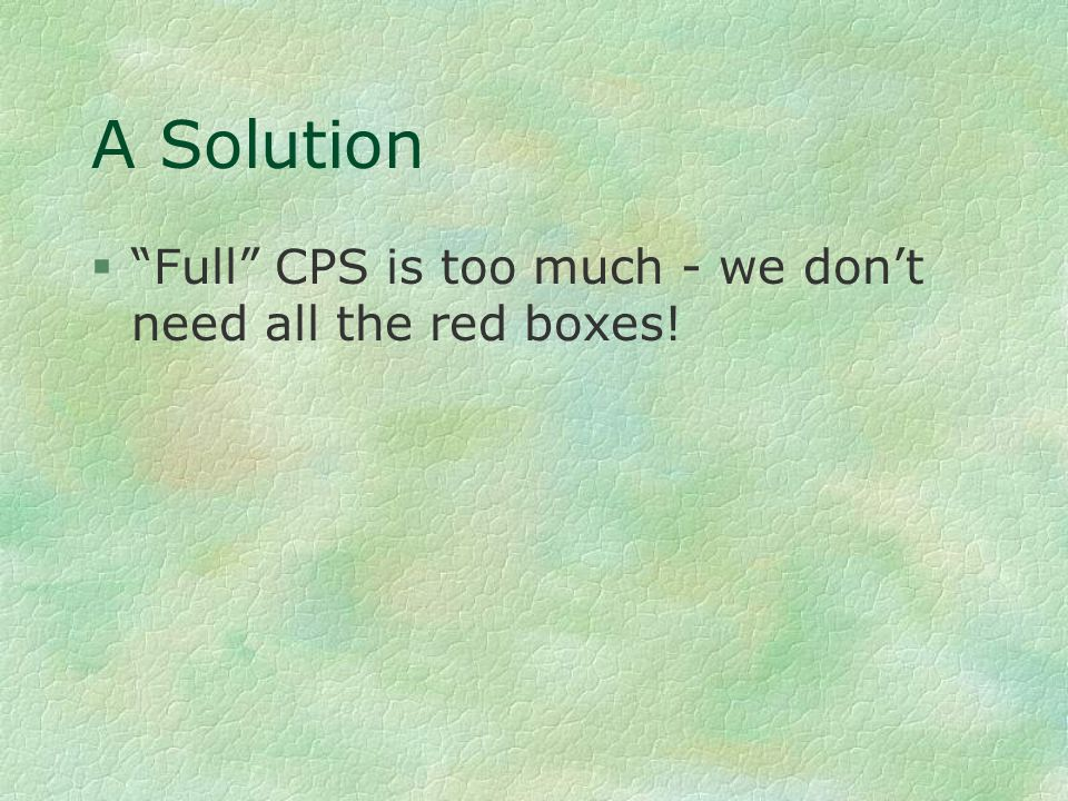 """A Solution §""""Full"""" CPS is too much - we don't need all the red boxes!"""