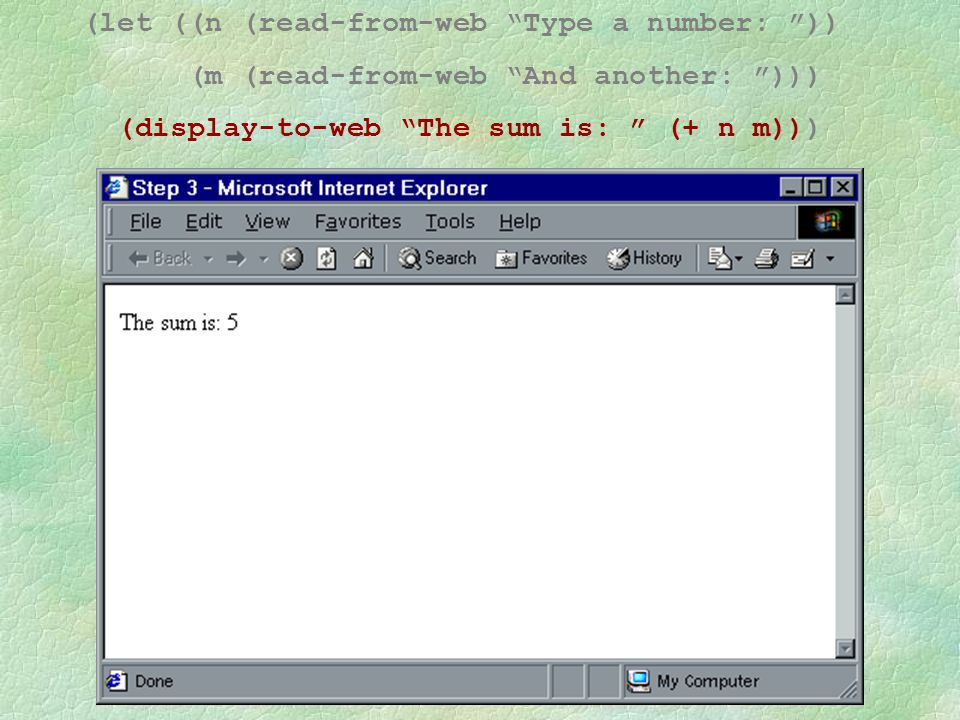 An Observation (let ((n (read-from-web Type a number: )) (m (read-from-web and another: ))) (display-to-web The sum is: (+ n m)))
