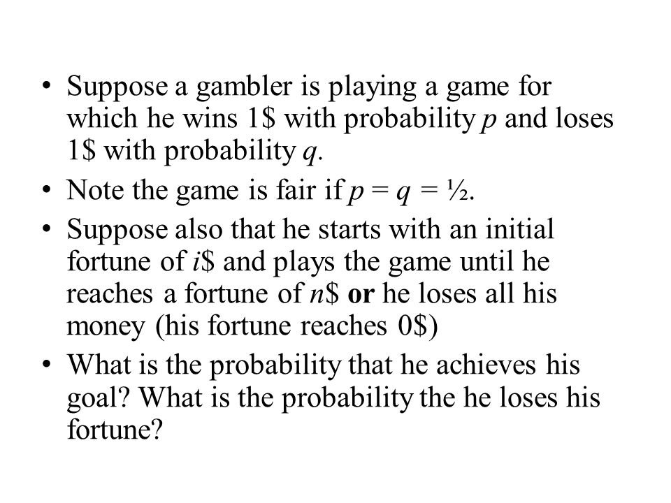 Suppose a gambler is playing a game for which he wins 1$ with probability p and loses 1$ with probability q.