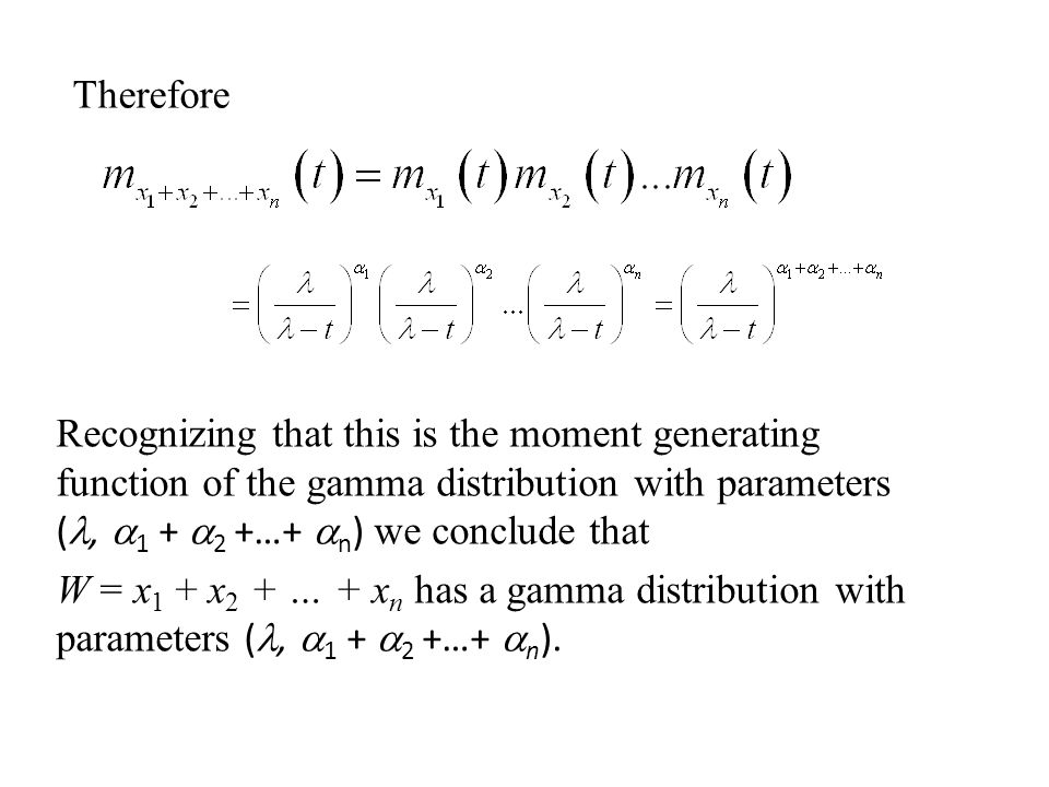 Recognizing that this is the moment generating function of the gamma distribution with parameters (,  1 +  2 +…+  n ) we conclude that W = x 1 + x 2 + … + x n has a gamma distribution with parameters (,  1 +  2 +…+  n ).