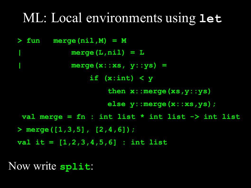 > funsplit(nil) = (nil,nil) | split([a]) = ([a], nil) | split(a::b::cs) = let val (M,N) = split(cs) in (a::M, b::N) end; val split = fn : a list -> a list * a list > split([1,2,3,4,5]); val it = ([1,3,5],[2,4]) : int list * int list Finally write mergeSort :