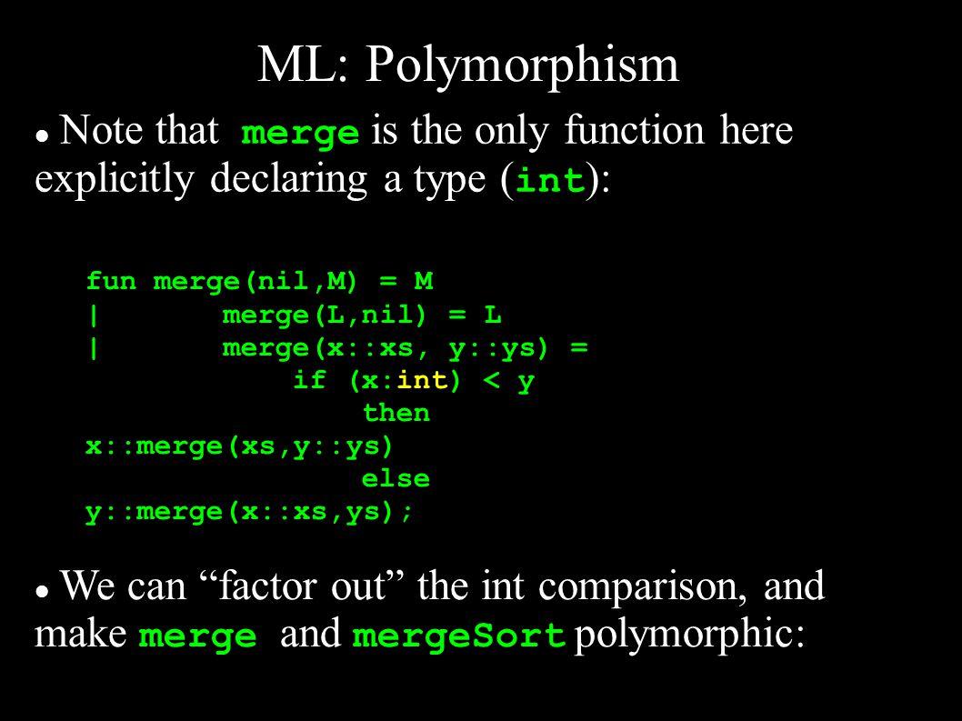ML: Polymorphism > fun merge(nil,M,C) = M (* C is comparator fun *) |merge(L,nil,C) = L |merge(x::xs, y::ys,C) = if C(x,y)then x::merge(xs,y::ys,C) else y::merge(x::xs,ys,C); val merge = fn : a list * a list * ( a * a -> bool) -> a list