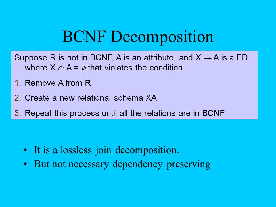 BCNF Decomposition It is a lossless join decomposition. But not necessary dependency preserving Suppose R is not in BCNF, A is an attribute, and X  A