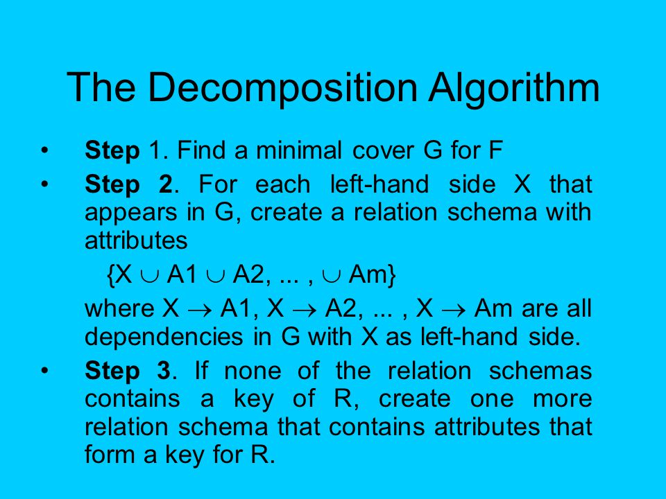 The Decomposition Algorithm Step 1. Find a minimal cover G for F Step 2. For each left-hand side X that appears in G, create a relation schema with at
