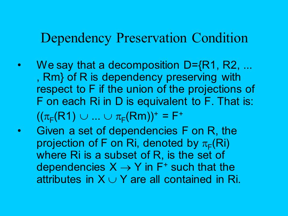 Dependency Preservation Condition We say that a decomposition D={R1, R2,..., Rm} of R is dependency preserving with respect to F if the union of the p