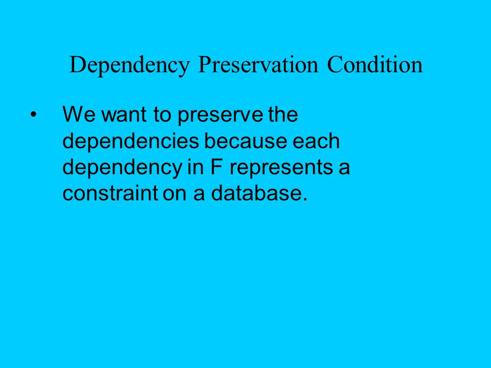 Dependency Preservation Condition We want to preserve the dependencies because each dependency in F represents a constraint on a database.