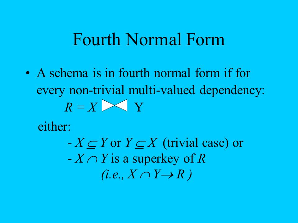 Fourth Normal Form A schema is in fourth normal form if for every non-trivial multi-valued dependency: R = XY either: - X  Y or Y  X (trivial case)