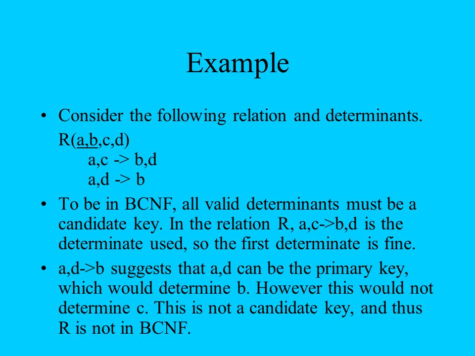 Example Consider the following relation and determinants. R(a,b,c,d) a,c -> b,d a,d -> b To be in BCNF, all valid determinants must be a candidate key