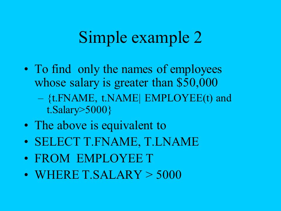 Simple example 2 To find only the names of employees whose salary is greater than $50,000 –{t.FNAME, t.NAME| EMPLOYEE(t) and t.Salary>5000} The above